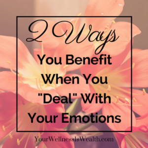"2 WAYS YOU BENEFIT BY ""DEALING"" WITH YOUR EMOTIONS"