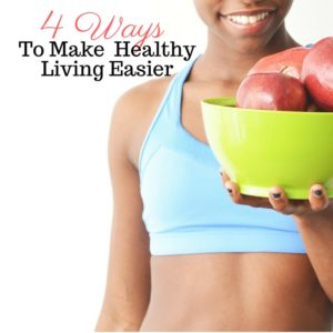 4 Simple Ways To Make Healthy Easy In Your Life