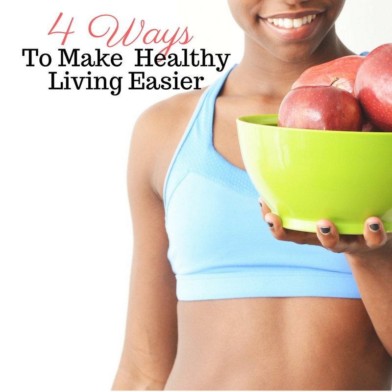 4 Ways To Make %22Healthy%22 Easy in Your Life.