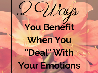 """2 WAYS YOU BENEFIT BY """"DEALING"""" WITH YOUR Feelings"""
