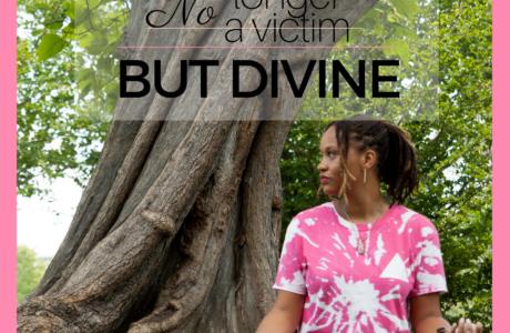 No Longer A Victim, But Divine